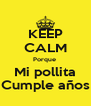 KEEP CALM Porque  Mi pollita Cumple años - Personalised Poster A4 size