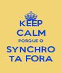 KEEP CALM PORQUE O SYNCHRO TA FORA - Personalised Poster A4 size