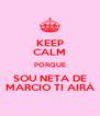 KEEP CALM PORQUE SOU NETA DE MARCIO TI AIRÁ - Personalised Poster A4 size