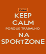 KEEP CALM PORQUE TRABALHO  NA SPORTZONE - Personalised Poster A4 size