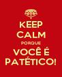 KEEP CALM PORQUE VOCÊ É PATÉTICO! - Personalised Poster A4 size