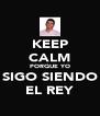 KEEP CALM PORQUE YO SIGO SIENDO EL REY - Personalised Poster A4 size