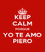 KEEP CALM PORQUE YO TE AMO PIERO - Personalised Poster A4 size