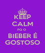 KEEP CALM PQ O  BIEBER É GOSTOSO - Personalised Poster A4 size