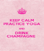 KEEP CALM PRACTICE YOGA AND DRINK CHAMPAGNE  - Personalised Poster A4 size