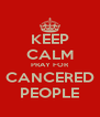 KEEP CALM PRAY FOR CANCERED PEOPLE - Personalised Poster A4 size