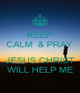 KEEP CALM  & PRAY  JESUS CHRIST WILL HELP ME - Personalised Poster A4 size
