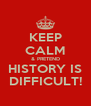 KEEP CALM & PRETEND HISTORY IS DIFFICULT! - Personalised Poster A4 size