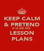 KEEP CALM & PRETEND IT IS ON THE  LESSON PLANS - Personalised Poster A4 size