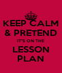 """KEEP CALM & PRETEND IT""""S ON THE LESSON PLAN - Personalised Poster A4 size"""