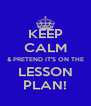 KEEP CALM & PRETEND IT'S ON THE LESSON PLAN! - Personalised Poster A4 size