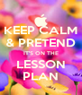 KEEP CALM & PRETEND IT'S ON THE LESSON PLAN - Personalised Poster A4 size
