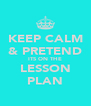 KEEP CALM & PRETEND ITS ON THE LESSON PLAN - Personalised Poster A4 size