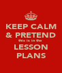 KEEP CALM & PRETEND this is in the  LESSON PLANS - Personalised Poster A4 size