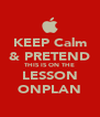 KEEP Calm & PRETEND THIS IS ON THE LESSON ONPLAN - Personalised Poster A4 size