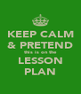 KEEP CALM & PRETEND this is on the LESSON PLAN - Personalised Poster A4 size