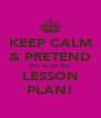KEEP CALM & PRETEND this is on the  LESSON PLAN! - Personalised Poster A4 size