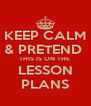 KEEP CALM & PRETEND  THIS IS ON THE  LESSON PLANS - Personalised Poster A4 size