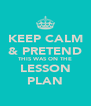 KEEP CALM & PRETEND THIS WAS ON THE LESSON PLAN - Personalised Poster A4 size