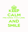 KEEP CALM PRETENDE YOU CARE AND SMILE - Personalised Poster A4 size