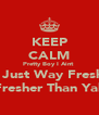 KEEP CALM Pretty Boy I Aint  Im Just Way Fresher Fresher Than Yall - Personalised Poster A4 size