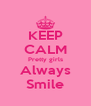 KEEP CALM Pretty girls Always Smile - Personalised Poster A4 size