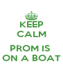 KEEP CALM  PROM IS  ON A BOAT - Personalised Poster A4 size