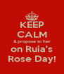 KEEP CALM & propose to her on Ruia's Rose Day! - Personalised Poster A4 size