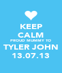 KEEP CALM PROUD MUMMY TO TYLER JOHN 13.07.13 - Personalised Poster A4 size