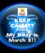 KEEP CALM?? Puleeze! My Bday is March 3!! - Personalised Poster A4 size