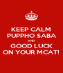KEEP CALM PUPPHO SABA AND GOOD LUCK ON YOUR MCAT! - Personalised Poster A4 size