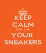 KEEP CALM PUT ON YOUR  SNEAKERS - Personalised Poster A4 size