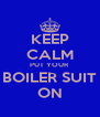 KEEP CALM PUT YOUR  BOILER SUIT ON - Personalised Poster A4 size