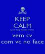 KEEP CALM quando pessoas chatas vem cv com vc no face - Personalised Poster A4 size