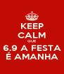 KEEP CALM QUE 6.9 A FESTA É AMANHA - Personalised Poster A4 size