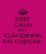 KEEP CALM QUE A  CLÁUDINHA VAI CHEGAR  - Personalised Poster A4 size