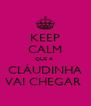 KEEP CALM QUE A  CLÁUDINHA VAI CHEGAR  - Personalised Poster A4 size