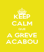 KEEP CALM QUE A GREVE ACABOU - Personalised Poster A4 size