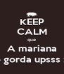 KEEP CALM que A mariana é gorda upsss :) - Personalised Poster A4 size