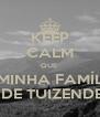 KEEP CALM QUE  A MINHA FAMÍLIA É DE TUIZENDES - Personalised Poster A4 size