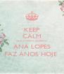 KEEP CALM QUE A MINHA QUERIDA  ANA LOPES FAZ ANOS HOJE  - Personalised Poster A4 size