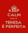 KEEP CALM QUE A  TERESA  É PERFEITA - Personalised Poster A4 size