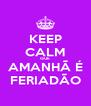 KEEP CALM QUE AMANHÃ É FERIADÃO - Personalised Poster A4 size