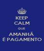 KEEP CALM QUE  AMANHÃ  É PAGAMENTO - Personalised Poster A4 size