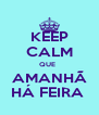 KEEP CALM QUE   AMANHÃ HÁ FEIRA  - Personalised Poster A4 size