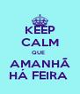 KEEP CALM QUE   AMANHÃ HÁ FEIRA  - Personalised Poster A4 size