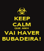 KEEP CALM QUE AMH VAI HAVER BUBADEIRA! - Personalised Poster A4 size