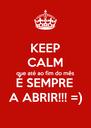KEEP CALM que até ao fim do mês É SEMPRE  A ABRIR!!! =) - Personalised Poster A4 size