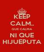 KEEP CALM.. QUE CALMA NI QUE HIJUEPUTA - Personalised Poster A4 size