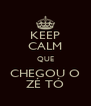 KEEP CALM QUE CHEGOU O ZÉ TÓ - Personalised Poster A4 size